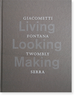 Living, Looking, Making: GIACOMETTI, FONTANA, TWOMBLY, SERRA 展覧会カタログ