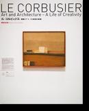 ル・コルビュジエ 建築とアート、その創造の軌跡 LE CORBUSIER Art and Architecture-A Life of Creativity