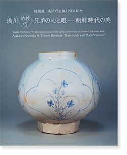 浅川伯教 巧兄弟の心と眼 朝鮮時代の美 Asakawa Noritake & Takumi Brothers: Their Souls and Their Visions