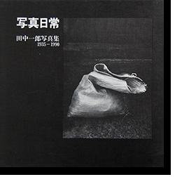 写真日常 田中一郎 写真集 1935-1990 SHASHIN NICHIJO Ichiro Tanaka 献呈署名本 Dedication Signature