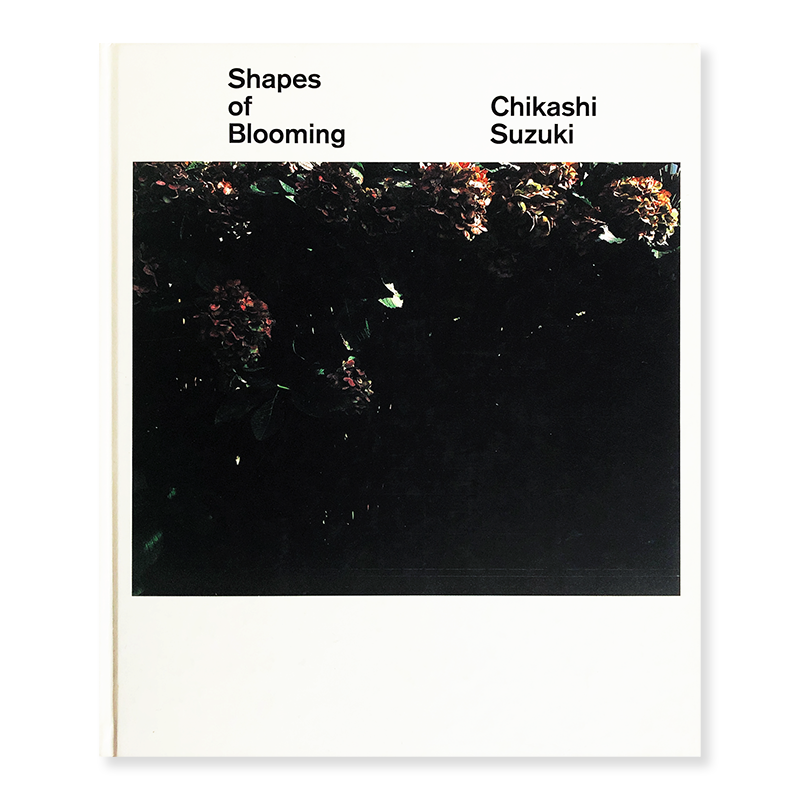 Chikashi Suzuki: Shapes of Blooming 鈴木親 写真集