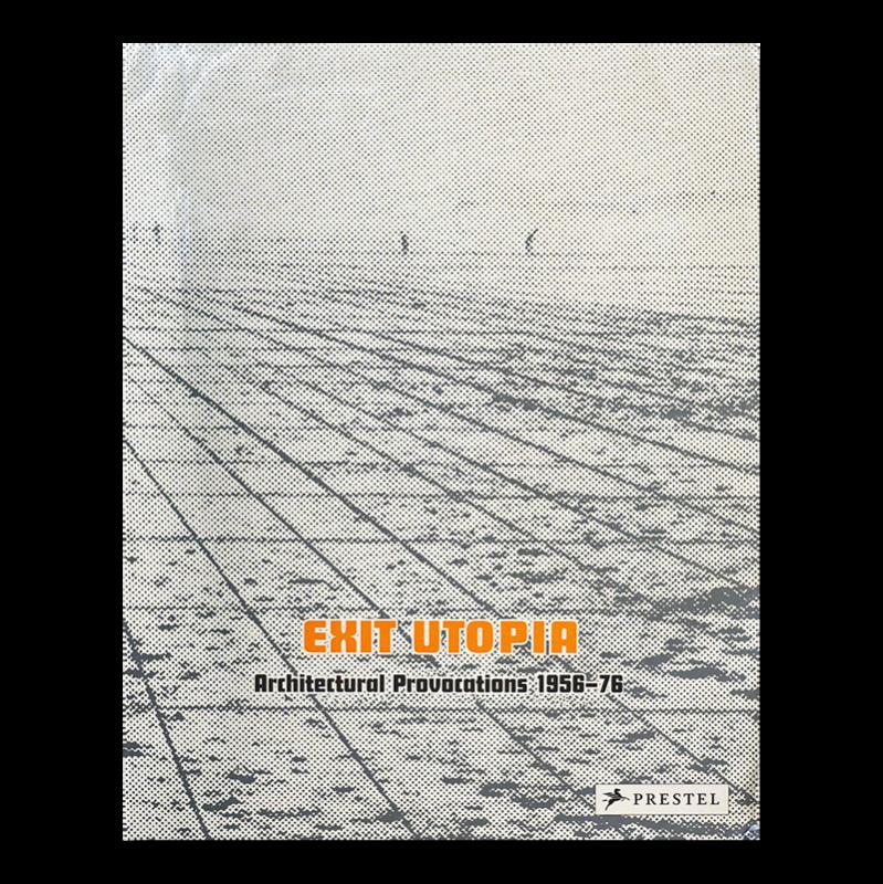 EXIT UTOPIA: Architectural Provocations 1956-76 Martin van Schaik, Otakar Macel