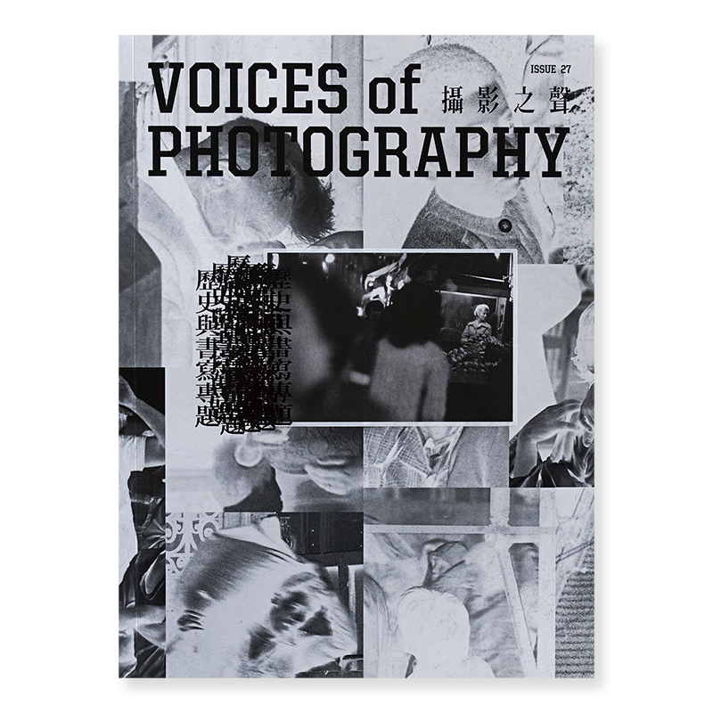 VOICES OF PHOTOGRAPHY 撮影之聲 ISSUE 27 歴史與書寫専題 HISTORIES AND WRITINGS ISSUE