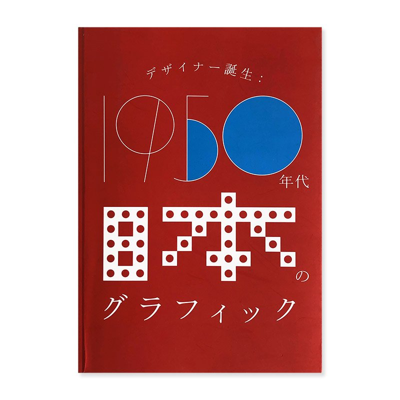 Japanese graphic design in the 1950s : the designer is born<br>デザイナー誕生:1950年代日本のグラフィック