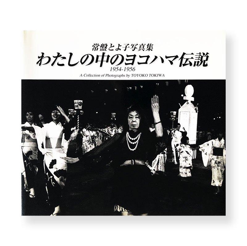 A Collection of Photographs by TOYOKO TOKIWA<br>わたしの中のヨコハマ伝説 1954-1956 常盤とよ子 写真集
