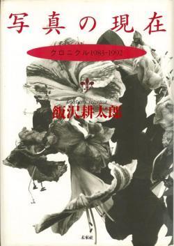 写真の現在 クロニクル1983-1992 Kohtaro Iizawa 飯沢耕太郎