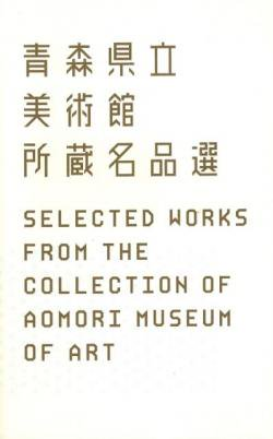 青森県立美術館所蔵名品選 Selected Works from the Collection of Aomori Museum of Art