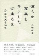 彼らが写真を手にした切実さを 日本写真の50年 大竹昭子 Akiko Otake