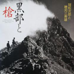 黒部と槍 冠松次郎と穂苅三寿雄 Valleys and Peaks: Kanmuri Matsujiro and Hokari Misuo