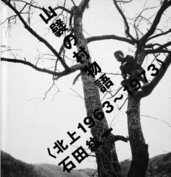 山襞の村物語 北上 1963-1973 石田紘一 THE VILLAGE STORY KITAKAMI 1963-1973 Ishida Hirokazu