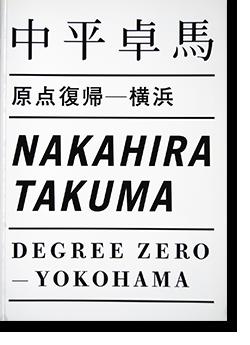 中平卓馬 原点復帰 - 横浜 NAKAHIRA TAKUMA Degree Zero - Yokohama