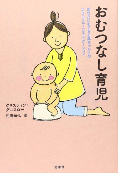 『おむつなし育児—あなたにもできる赤ちゃんとのナチュラル・コミュニケーション』|クリスティン・グロスロー[著]、和田知代[訳]