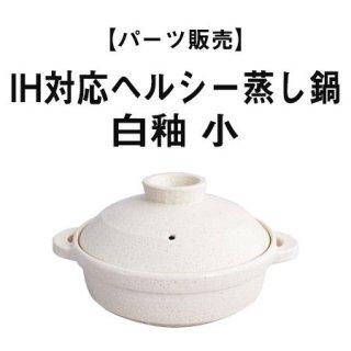 【パーツ販売】IH対応ヘルシー蒸し鍋「優」白釉 小
